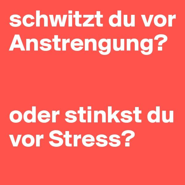 schwitzt du vor Anstrengung?    oder stinkst du vor Stress?