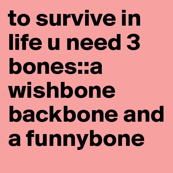 to survive in life u need 3 bones::a wishbone backbone and a funnybone