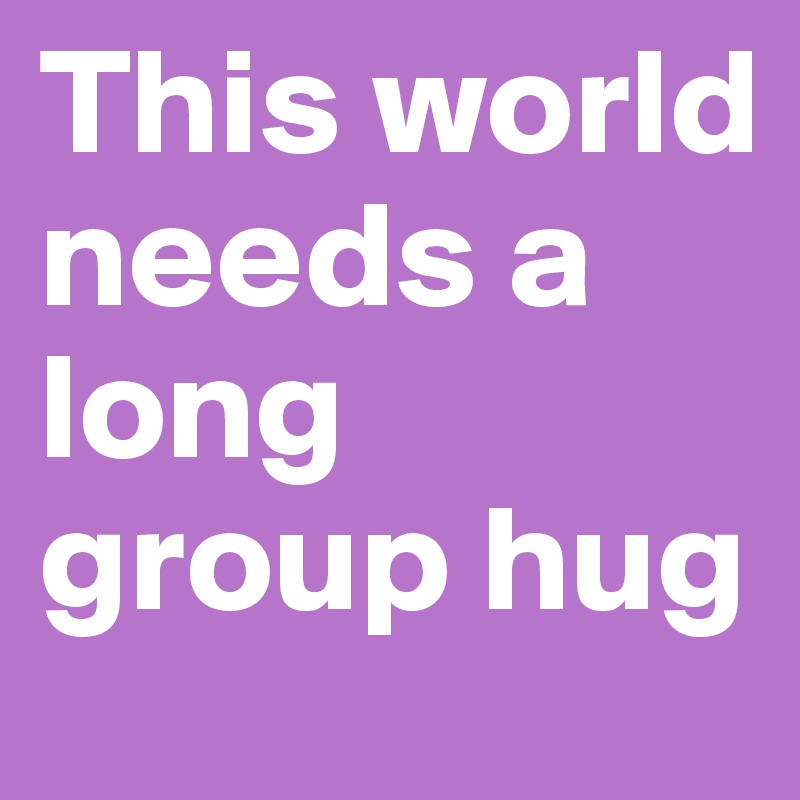 This world needs a long group hug