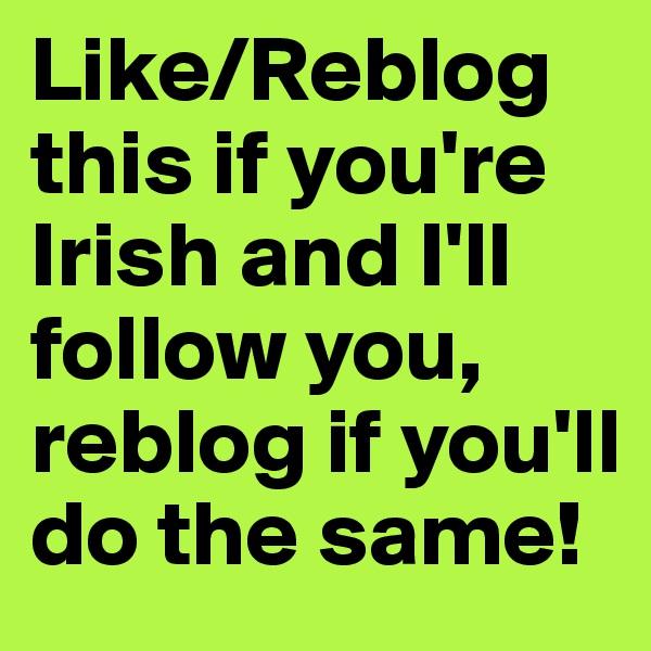 Like/Reblog this if you're Irish and I'll follow you, reblog if you'll do the same!