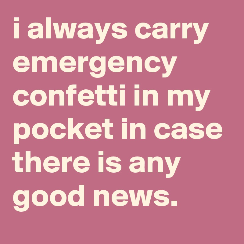 i always carry emergency confetti in my pocket in case there is any good news.