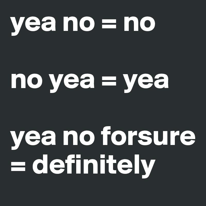 yea no = no  no yea = yea   yea no forsure = definitely