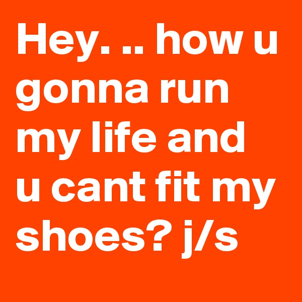Hey. .. how u gonna run my life and u cant fit my shoes? j/s