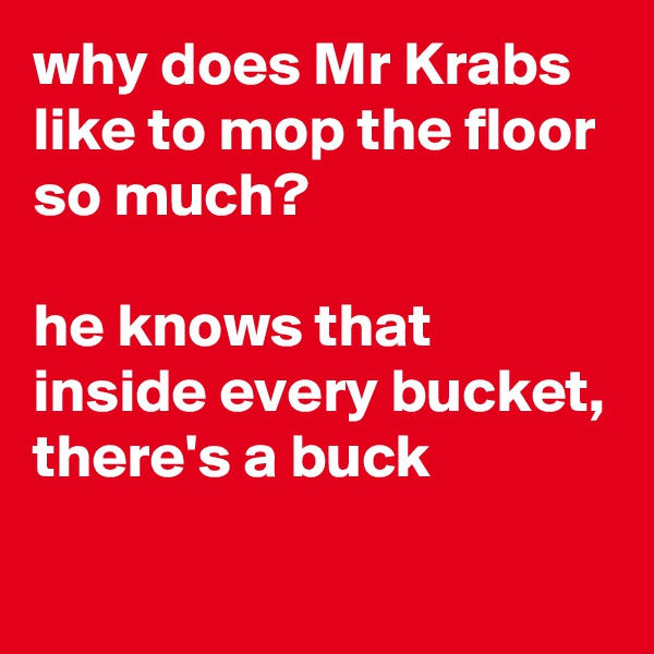 why does Mr Krabs like to mop the floor so much?  he knows that inside every bucket, there's a buck
