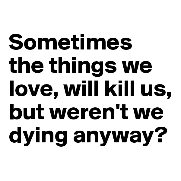 Sometimes the things we love, will kill us, but weren't we dying anyway?