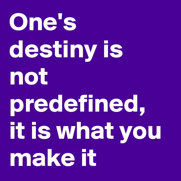 One's destiny is not predefined, it is what you make it