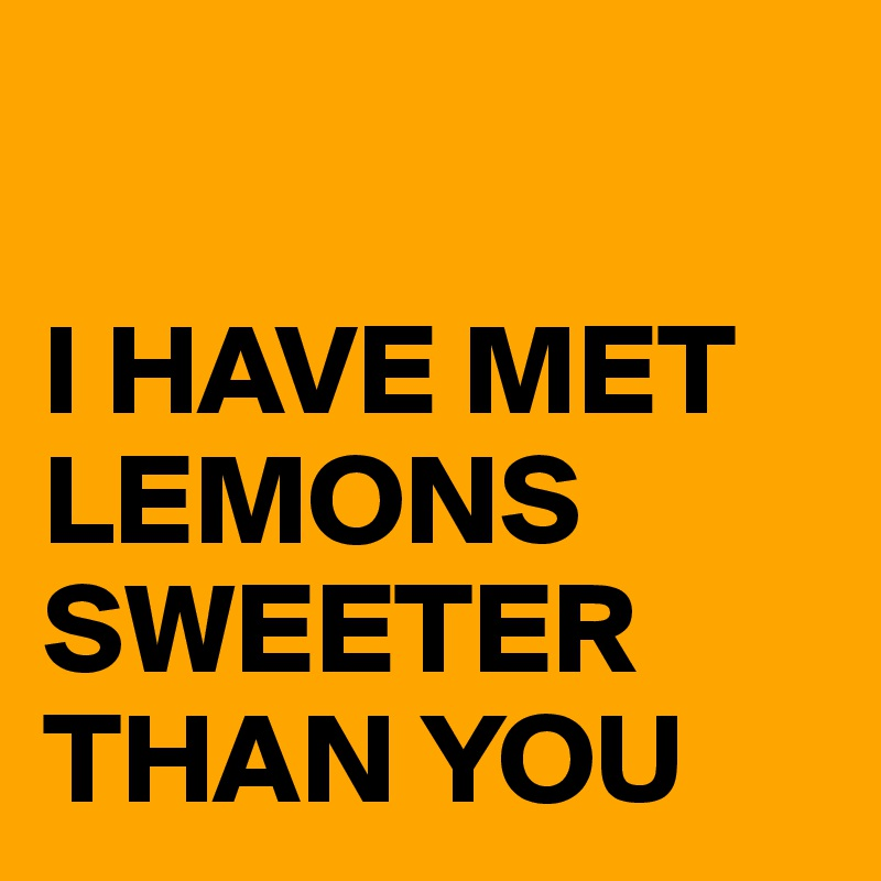 I HAVE MET LEMONS SWEETER THAN YOU