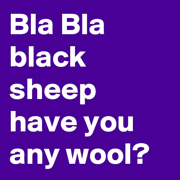 Bla Bla black sheep have you any wool?