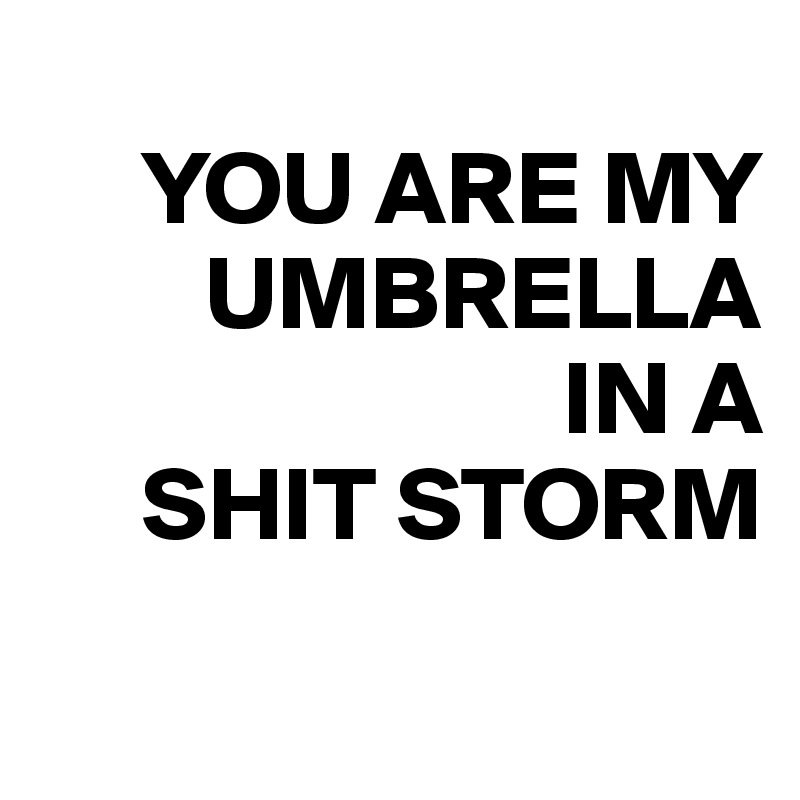 YOU ARE MY             UMBRELLA                           IN A       SHIT STORM