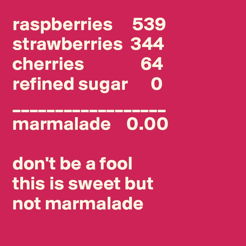 raspberries     539 strawberries  344 cherries               64 refined sugar      0 __________________ marmalade    0.00  don't be a fool  this is sweet but  not marmalade