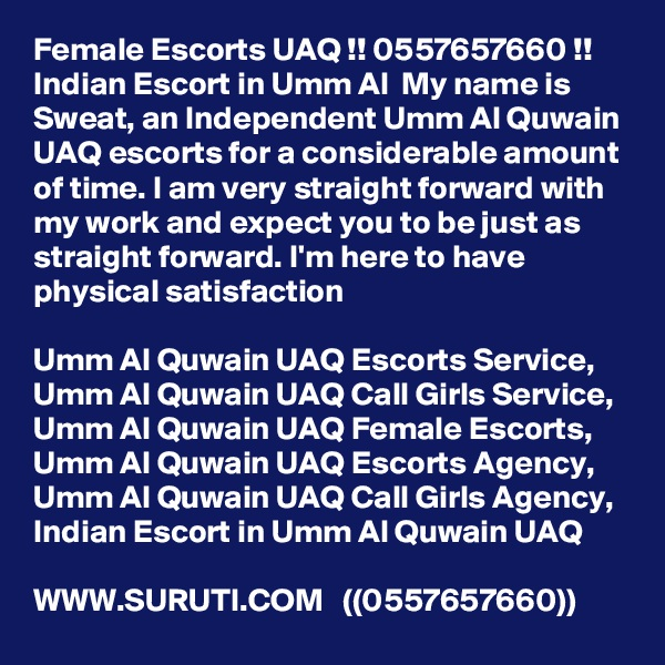 Female Escorts UAQ !! 0557657660 !! Indian Escort in Umm Al  My name is Sweat, an Independent Umm Al Quwain UAQ escorts for a considerable amount of time. I am very straight forward with my work and expect you to be just as straight forward. I'm here to have physical satisfaction  Umm Al Quwain UAQ Escorts Service,  Umm Al Quwain UAQ Call Girls Service,  Umm Al Quwain UAQ Female Escorts,  Umm Al Quwain UAQ Escorts Agency,  Umm Al Quwain UAQ Call Girls Agency,  Indian Escort in Umm Al Quwain UAQ  WWW.SURUTI.COM   ((0557657660))