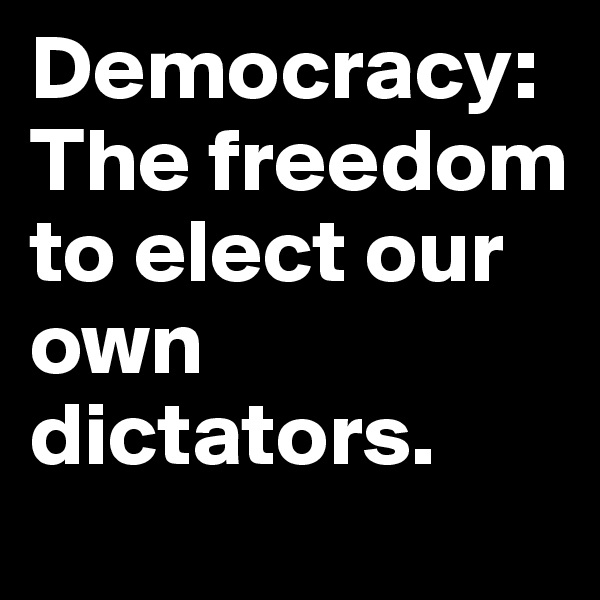 Democracy: The freedom to elect our own dictators.
