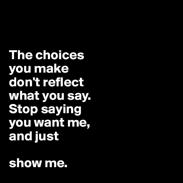 The choices  you make  don't reflect  what you say.  Stop saying  you want me,  and just   show me.