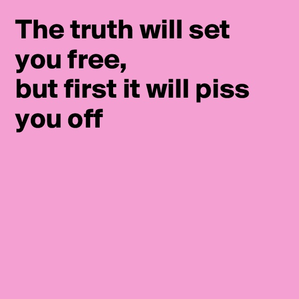 The truth will set you free, but first it will piss you off