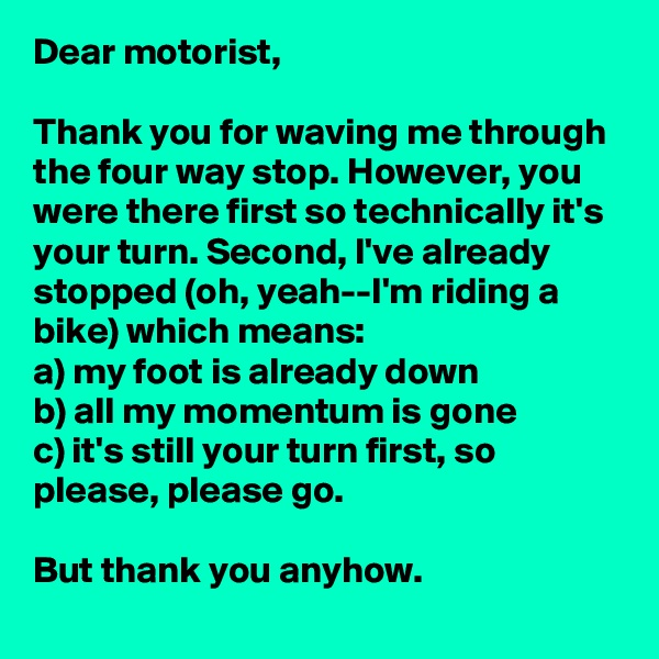 Dear motorist,  Thank you for waving me through the four way stop. However, you were there first so technically it's your turn. Second, I've already stopped (oh, yeah--I'm riding a bike) which means: a) my foot is already down  b) all my momentum is gone  c) it's still your turn first, so please, please go.   But thank you anyhow.