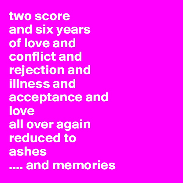 two score  and six years  of love and conflict and rejection and illness and acceptance and  love  all over again reduced to ashes .... and memories