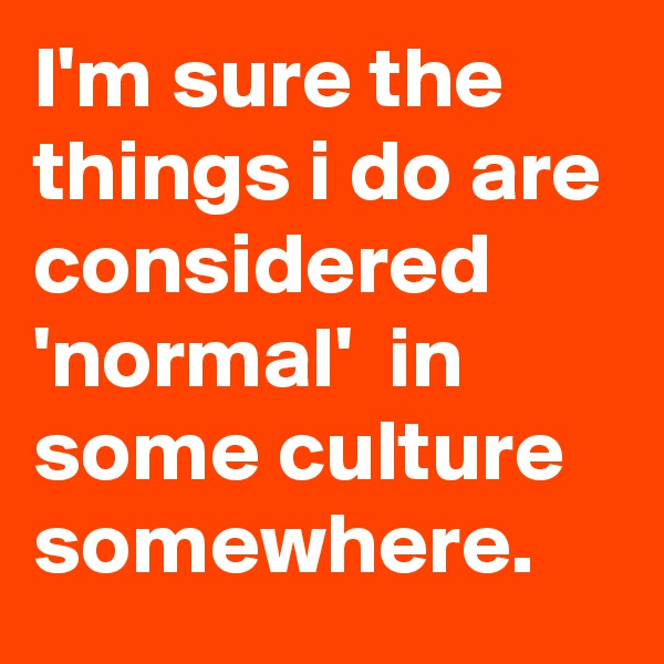 I'm sure the things i do are considered 'normal'  in some culture somewhere.