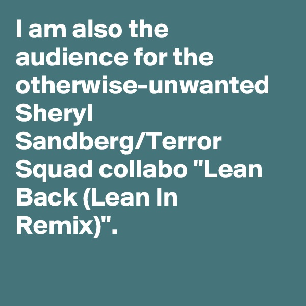 "I am also the audience for the otherwise-unwanted Sheryl Sandberg/Terror Squad collabo ""Lean Back (Lean In Remix)""."