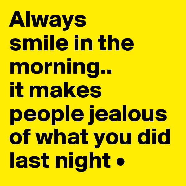 Always smile in the morning.. it makes people jealous of what you did last night •
