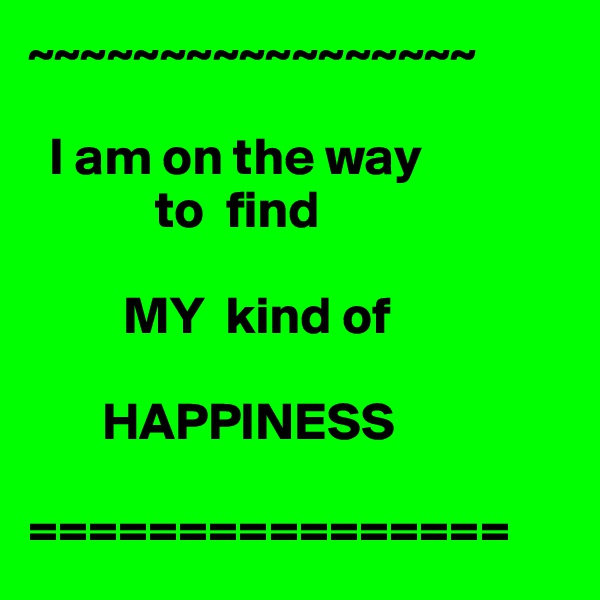 ~~~~~~~~~~~~~~~~~    I am on the way              to  find           MY  kind of          HAPPINESS  ================