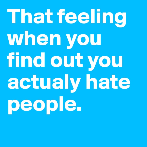 That feeling when you find out you actualy hate people.