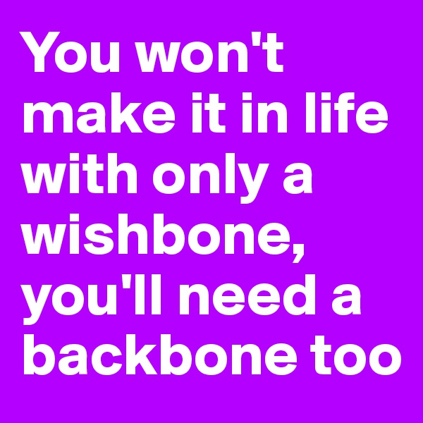 You won't make it in life with only a wishbone, you'll need a backbone too