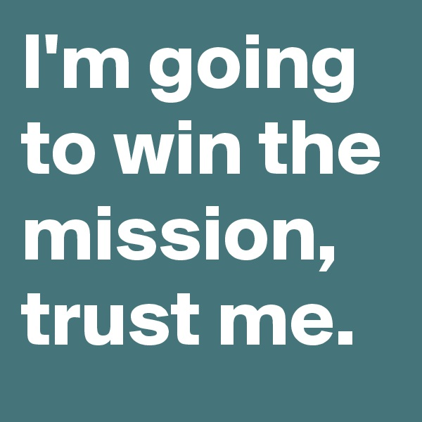 I'm going to win the mission, trust me.