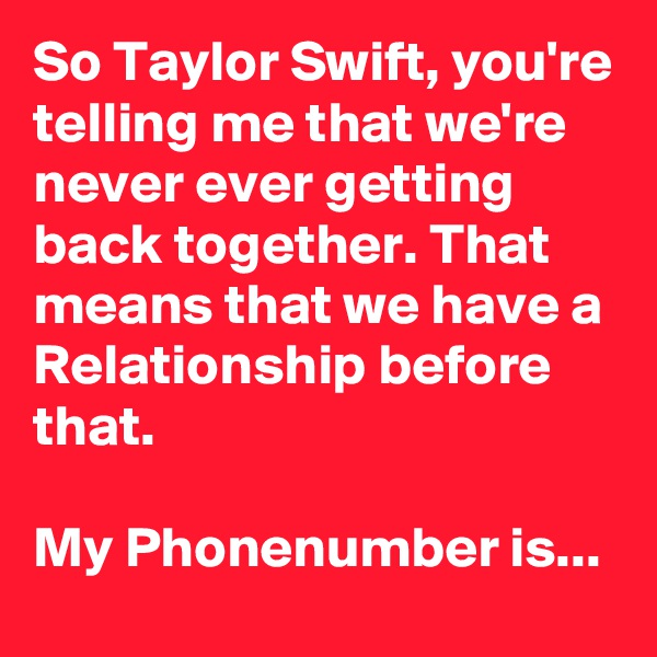 So Taylor Swift, you're telling me that we're never ever getting back together. That means that we have a Relationship before that.   My Phonenumber is...