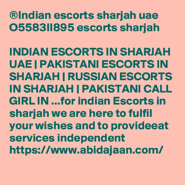 ®Indian escorts sharjah uae O5583II895 escorts sharjah  INDIAN ESCORTS IN SHARJAH UAE   PAKISTANI ESCORTS IN SHARJAH   RUSSIAN ESCORTS IN SHARJAH   PAKISTANI CALL GIRL IN ...for indian Escorts in sharjah we are here to fulfil your wishes and to provideeat services independent https://www.abidajaan.com/