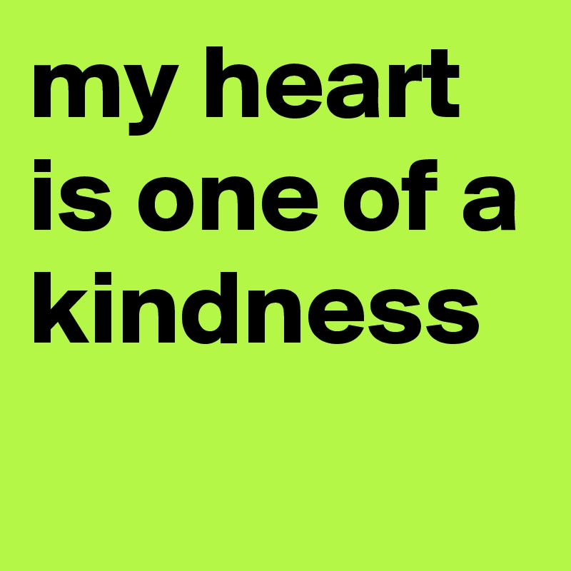 my heart is one of a kindness