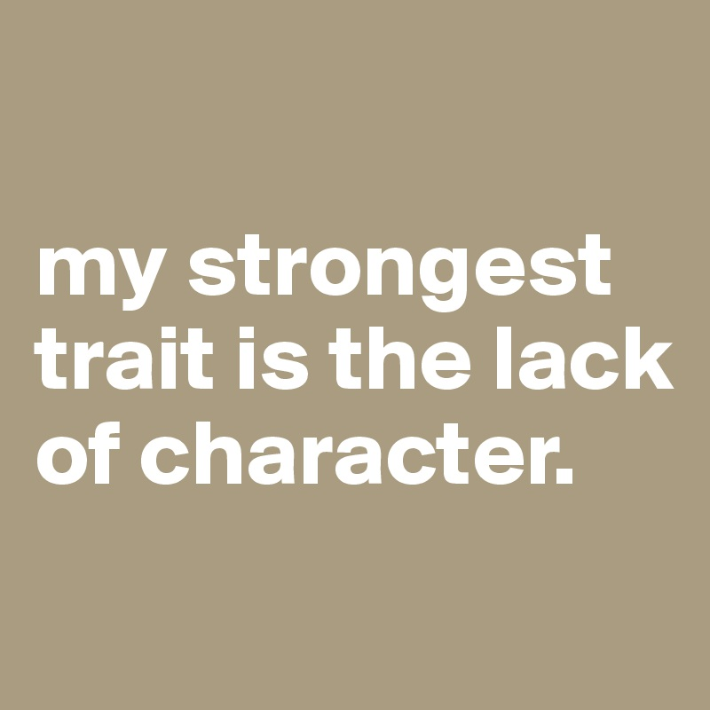 my strongest trait is the lack of character.