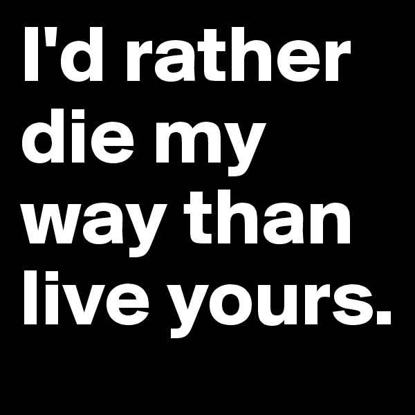 I'd rather die my way than live yours.