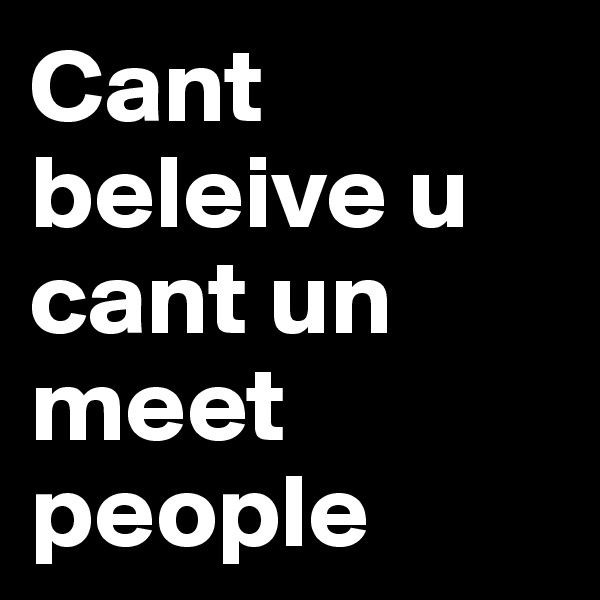 Cant beleive u cant un meet people
