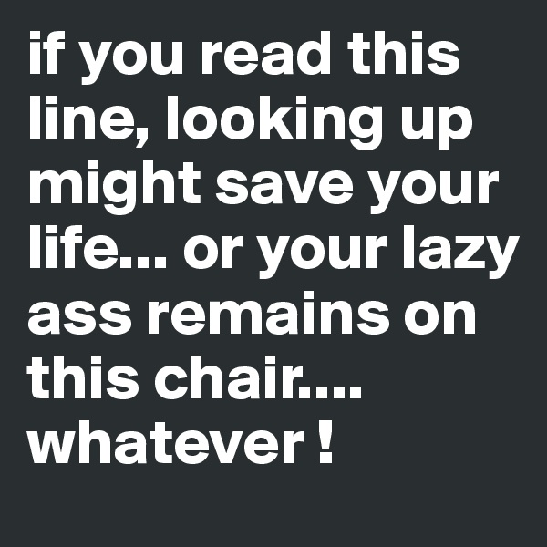 if you read this line, looking up might save your life... or your lazy ass remains on this chair.... whatever !