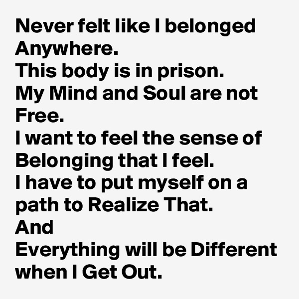 Never felt like I belonged Anywhere. This body is in prison. My Mind and Soul are not Free. I want to feel the sense of Belonging that I feel. I have to put myself on a path to Realize That. And Everything will be Different when I Get Out.