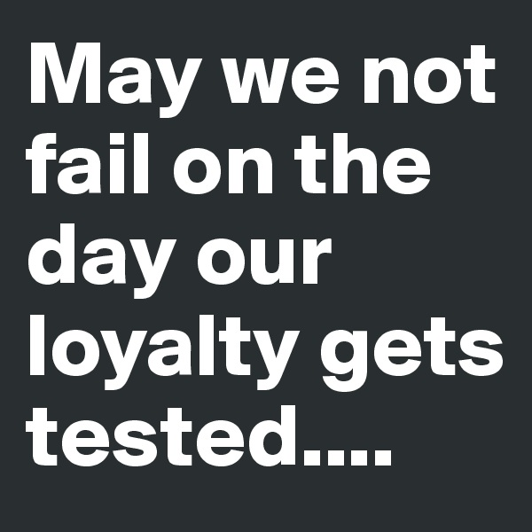 May we not fail on the day our loyalty gets tested....