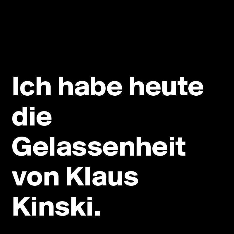 Ich habe heute die Gelassenheit von Klaus Kinski.
