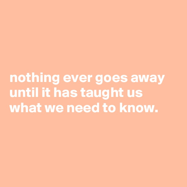 nothing ever goes away until it has taught us  what we need to know.