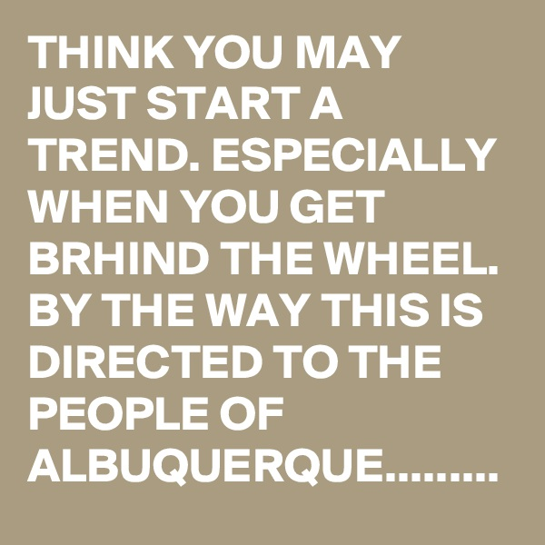 THINK YOU MAY JUST START A TREND. ESPECIALLY WHEN YOU GET BRHIND THE WHEEL. BY THE WAY THIS IS DIRECTED TO THE PEOPLE OF ALBUQUERQUE.........