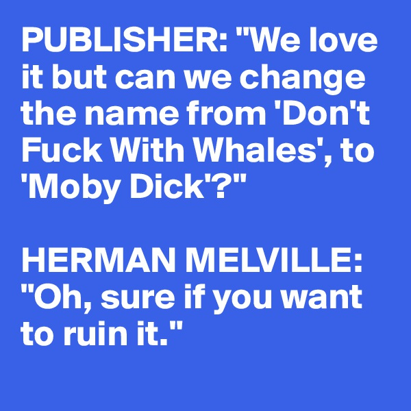 "PUBLISHER: ""We love  it but can we change  the name from 'Don't  Fuck With Whales', to  'Moby Dick'?""  HERMAN MELVILLE: ""Oh, sure if you want to ruin it."""
