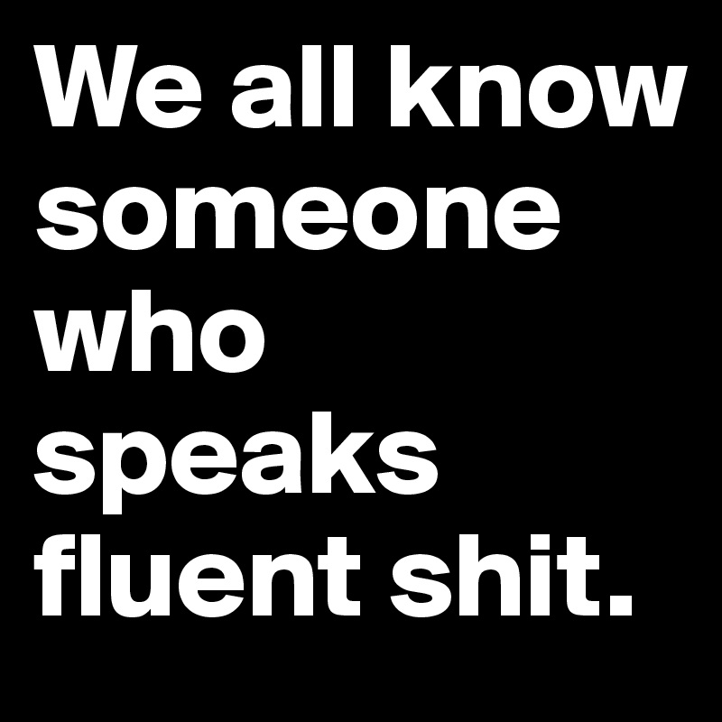 We all know someone who speaks fluent shit.