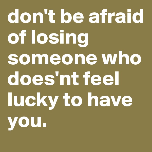 don't be afraid of losing someone who does'nt feel lucky to have you.