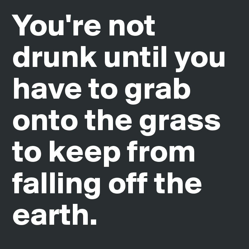 You're not drunk until you have to grab onto the grass to keep from falling off the earth.