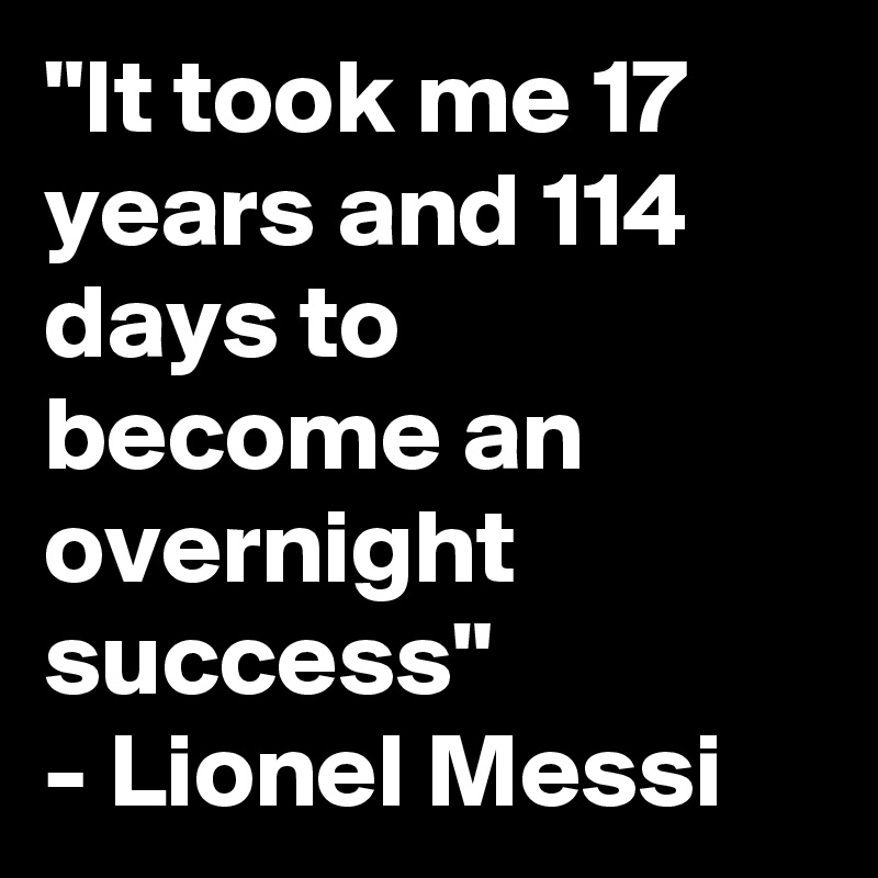 """""""It took me 17 years and 114 days to become an overnight success"""" - Lionel Messi"""
