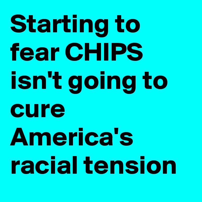 Starting to fear CHIPS isn't going to cure America's racial tension