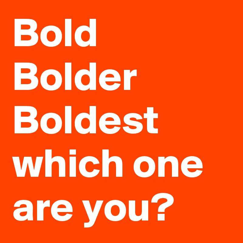 Bold Bolder Boldest which one are you?