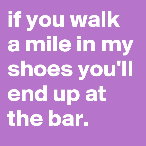 if you walk a mile in my shoes you'll end up at the bar.