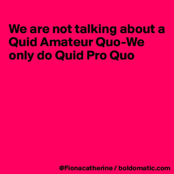 We are not talking about a Quid Amateur Quo-We only do Quid Pro Quo
