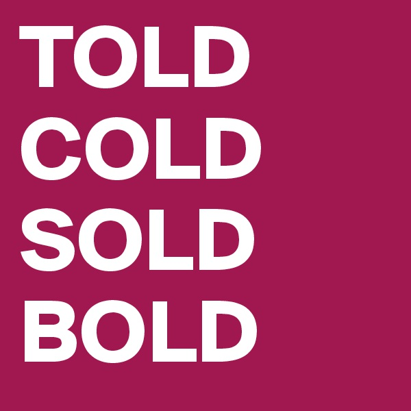 TOLD COLD SOLD BOLD