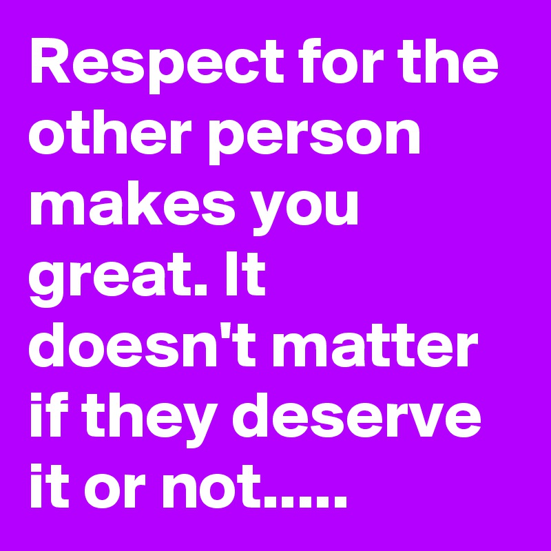 Respect for the other person makes you great. It doesn't matter if they deserve it or not.....